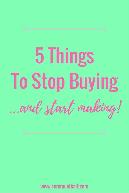 5 Things To Stop Buying & Start Making